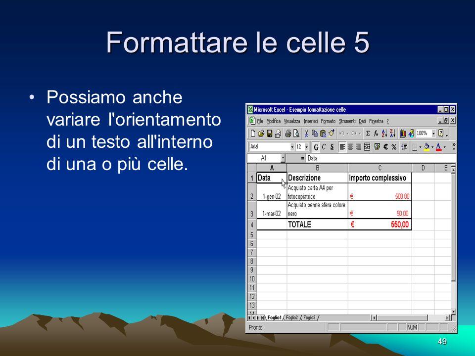 Formattare le celle 5 Possiamo anche variare l orientamento di un testo all interno di una o più celle.
