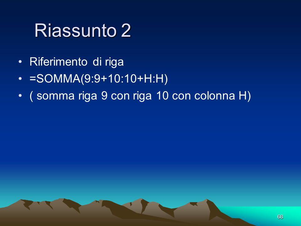 Riassunto 2 Riferimento di riga =SOMMA(9:9+10:10+H:H)