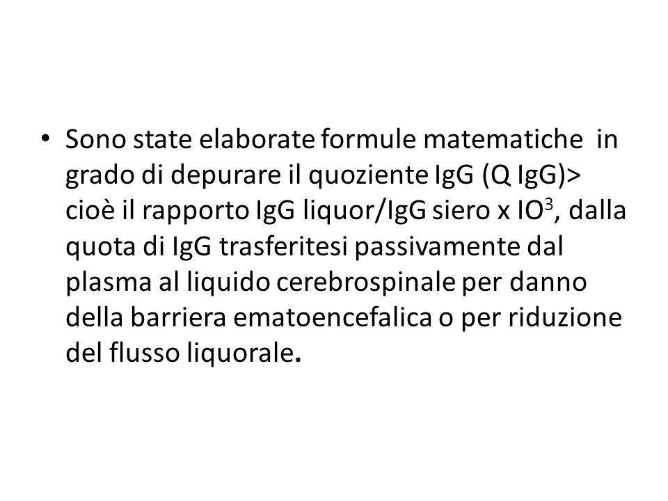 Sono state elaborate formule matematiche in grado di depurare il quoziente IgG (Q IgG)> cioè il rapporto IgG liquor/IgG siero x IO3, dalla quota di IgG trasferitesi passivamente dal plasma al liquido cerebrospinale per danno della barriera ematoencefalica o per riduzione del flusso liquorale.