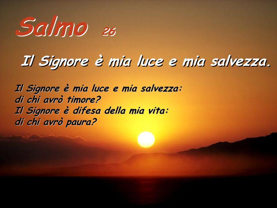 Salmo 26 Il Signore è mia luce e mia salvezza.