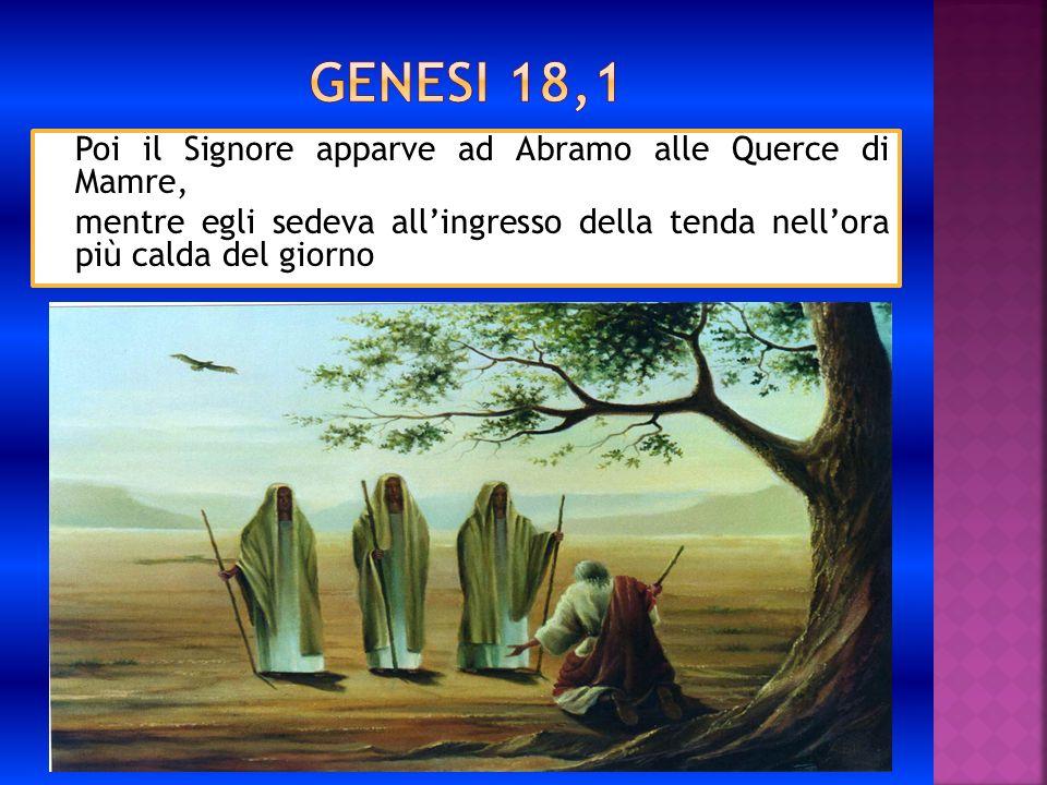 Genesi 18,1 Poi il Signore apparve ad Abramo alle Querce di Mamre, mentre egli sedeva all'ingresso della tenda nell'ora più calda del giorno.