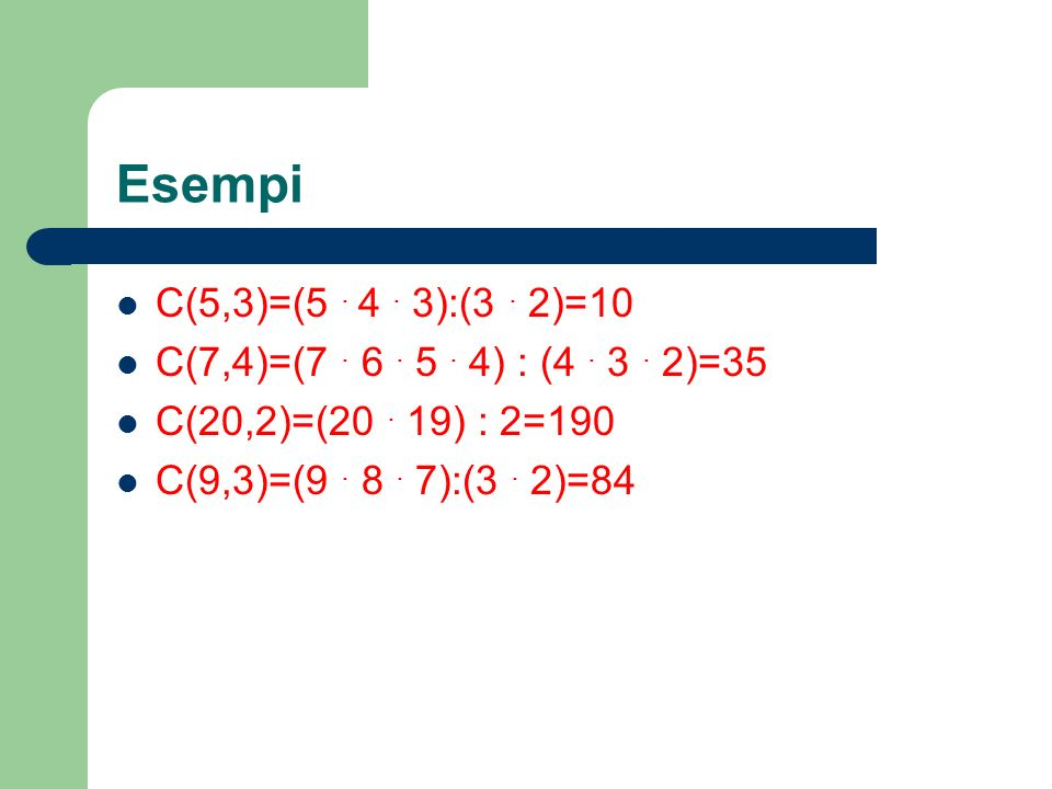 Esempi C(5,3)=(5 . 4 . 3):(3 . 2)=10. C(7,4)=(7 . 6 . 5 . 4) : (4 . 3 . 2)=35. C(20,2)=(20 . 19) : 2=190.