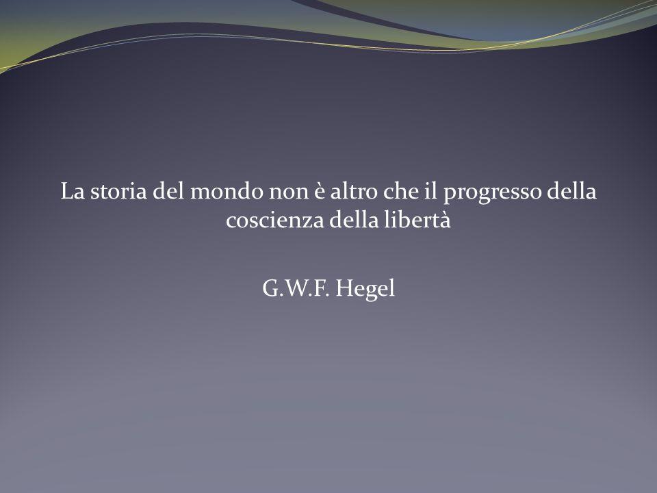 La storia del mondo non è altro che il progresso della coscienza della libertà G.W.F. Hegel