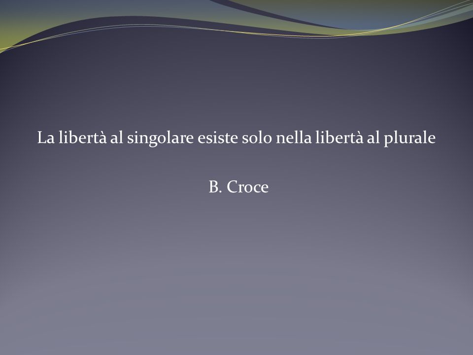 La libertà al singolare esiste solo nella libertà al plurale B. Croce