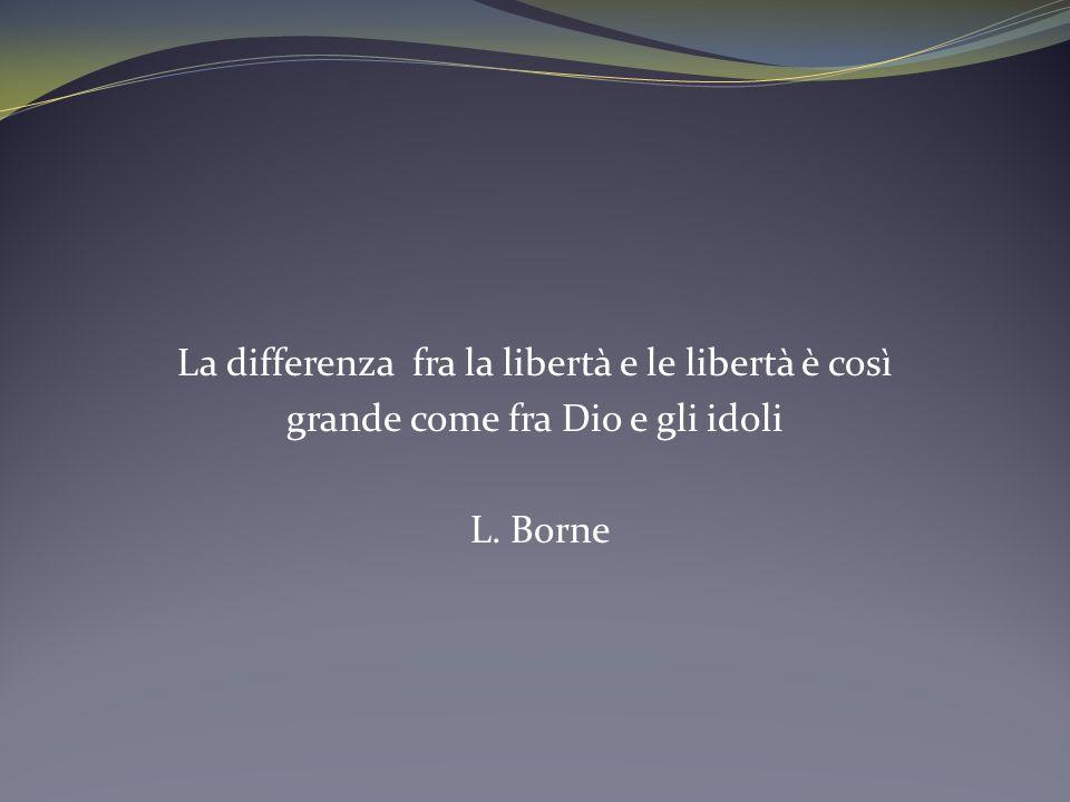La differenza fra la libertà e le libertà è così grande come fra Dio e gli idoli L. Borne