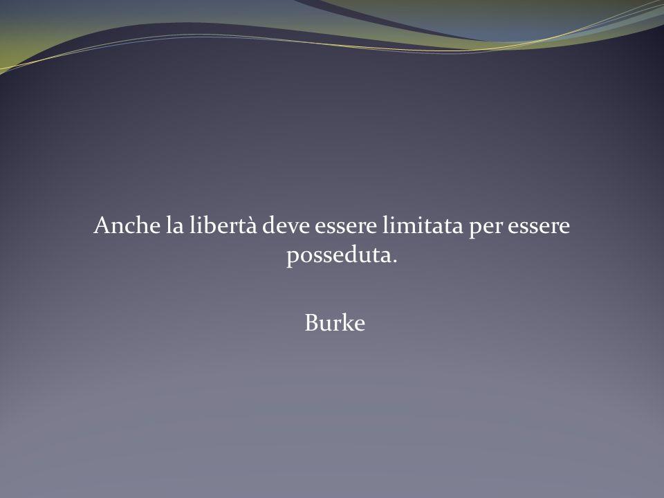 Anche la libertà deve essere limitata per essere posseduta. Burke