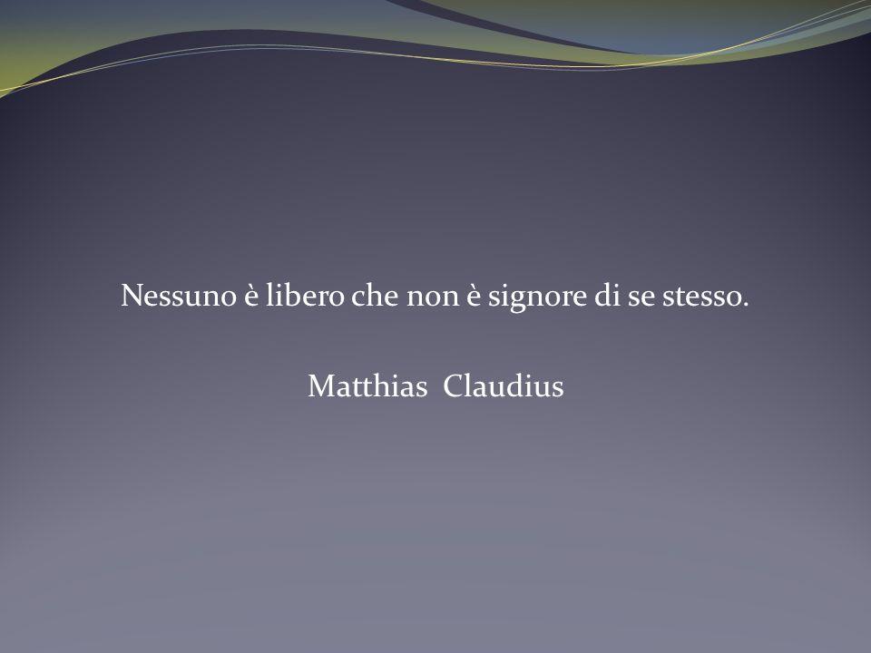 Nessuno è libero che non è signore di se stesso. Matthias Claudius