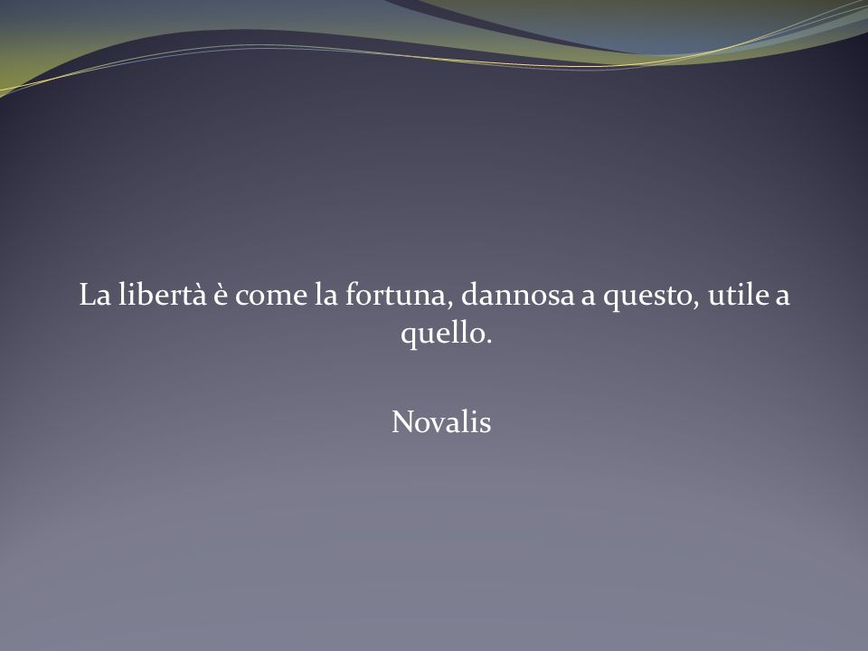 La libertà è come la fortuna, dannosa a questo, utile a quello. Novalis
