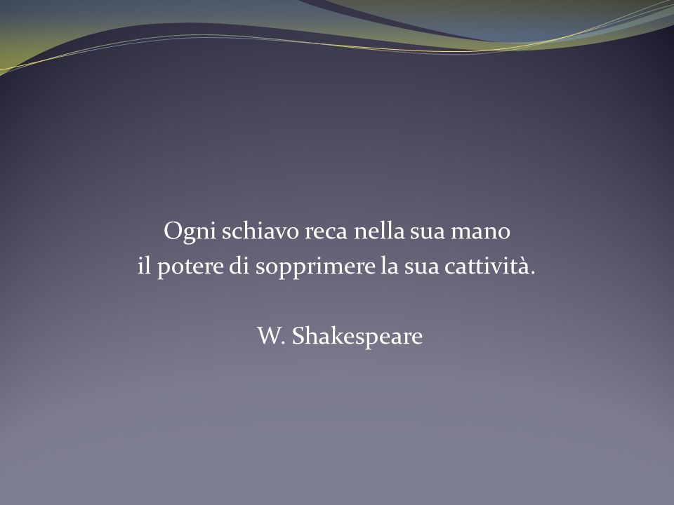 Ogni schiavo reca nella sua mano il potere di sopprimere la sua cattività. W. Shakespeare