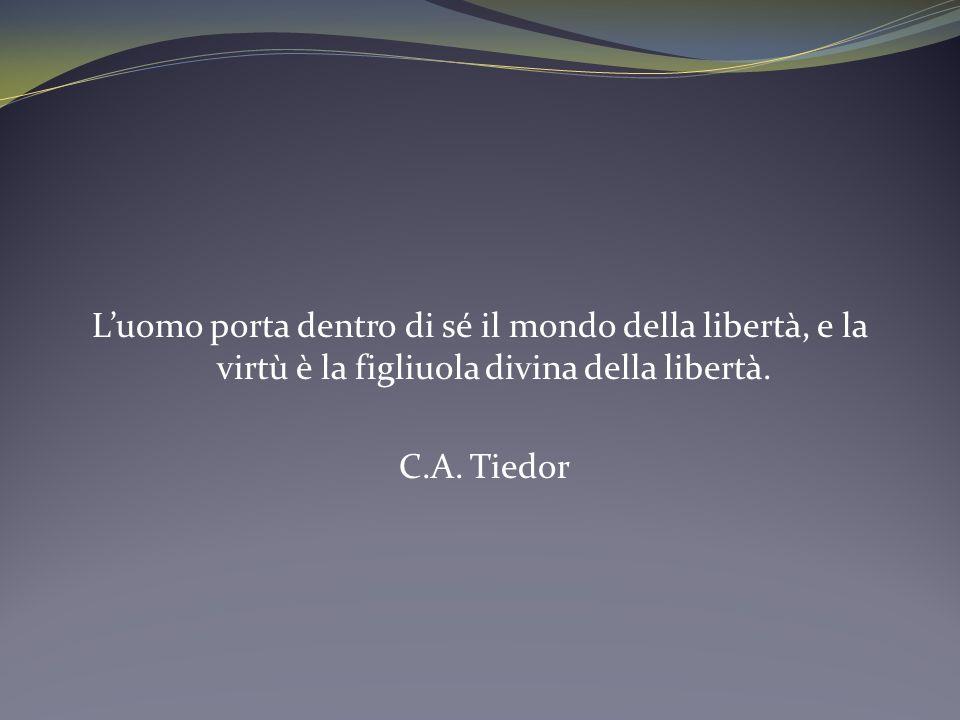 L'uomo porta dentro di sé il mondo della libertà, e la virtù è la figliuola divina della libertà.