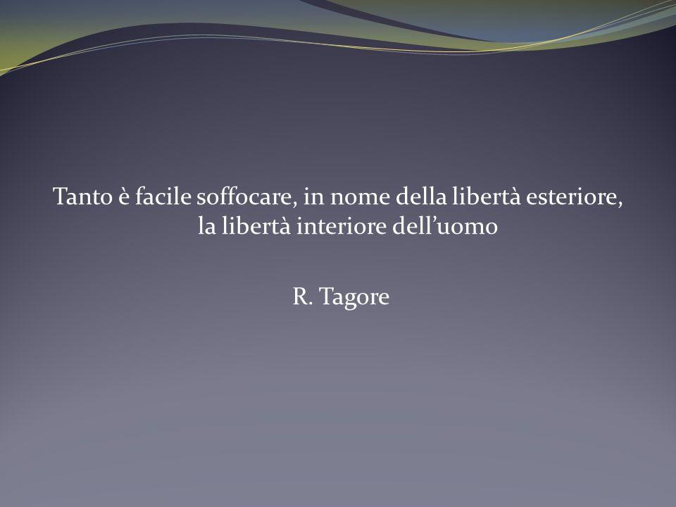 Tanto è facile soffocare, in nome della libertà esteriore, la libertà interiore dell'uomo R. Tagore
