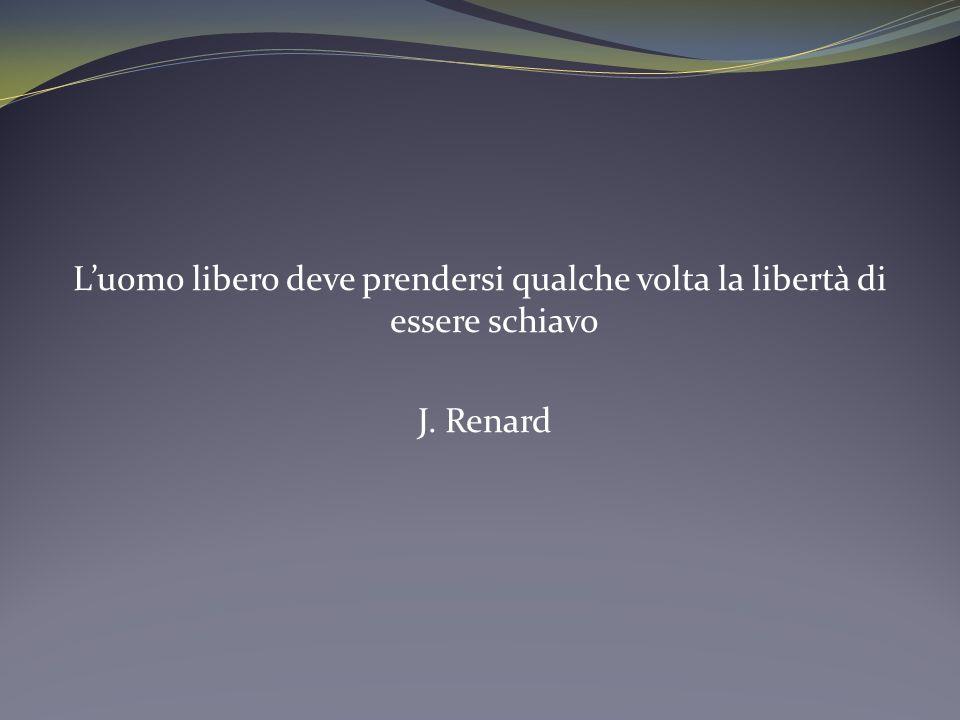 L'uomo libero deve prendersi qualche volta la libertà di essere schiavo J. Renard
