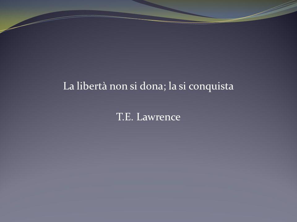 La libertà non si dona; la si conquista T.E. Lawrence