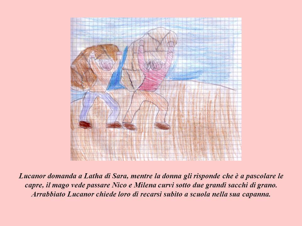 Lucanor domanda a Latha di Sara, mentre la donna gli risponde che è a pascolare le capre, il mago vede passare Nico e Milena curvi sotto due grandi sacchi di grano.