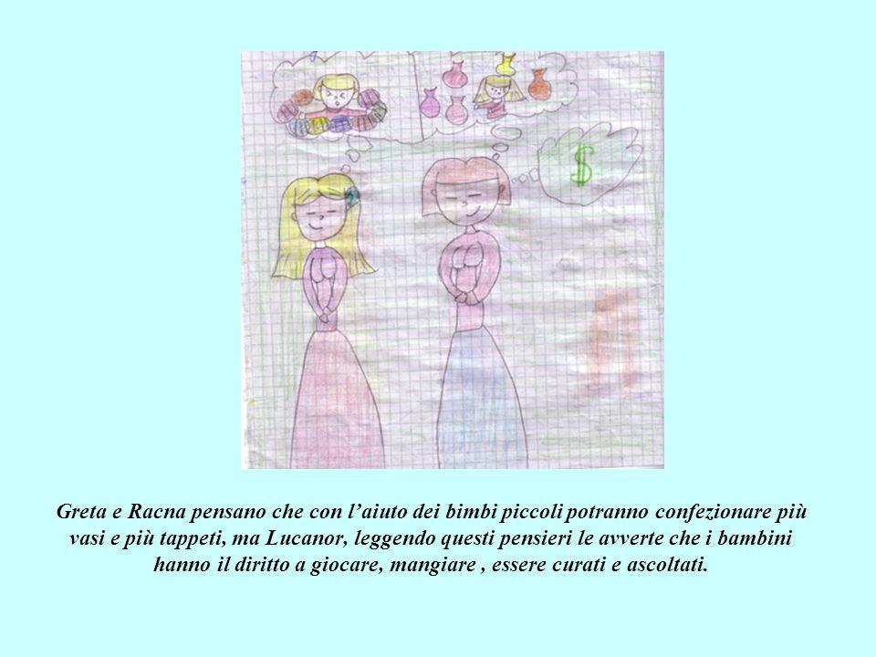 Greta e Racna pensano che con l'aiuto dei bimbi piccoli potranno confezionare più vasi e più tappeti, ma Lucanor, leggendo questi pensieri le avverte che i bambini hanno il diritto a giocare, mangiare , essere curati e ascoltati.