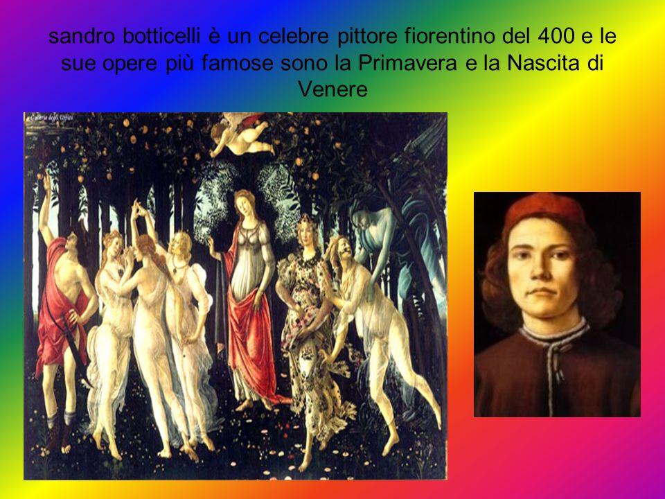 sandro botticelli è un celebre pittore fiorentino del 400 e le sue opere più famose sono la Primavera e la Nascita di Venere