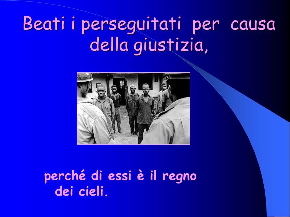 Beati i perseguitati per causa della giustizia,