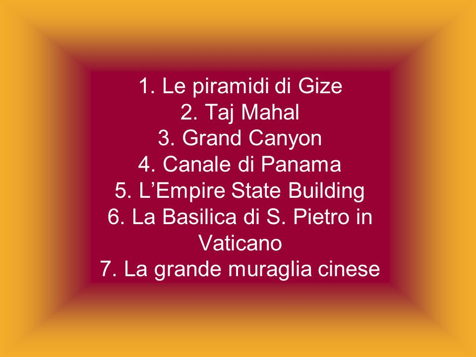 1. Le piramidi di Gize 2. Taj Mahal 3. Grand Canyon 4