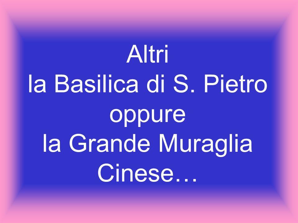 Altri la Basilica di S. Pietro oppure la Grande Muraglia Cinese…