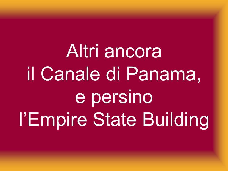 Altri ancora il Canale di Panama, e persino l'Empire State Building