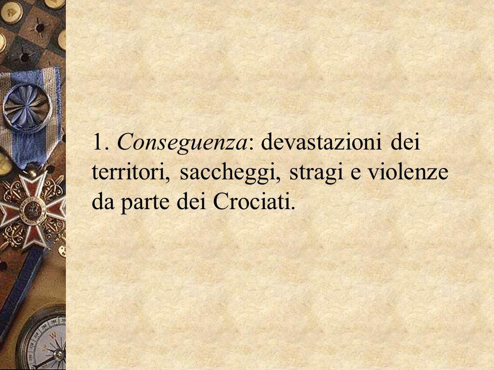 1. Conseguenza: devastazioni dei territori, saccheggi, stragi e violenze da parte dei Crociati.