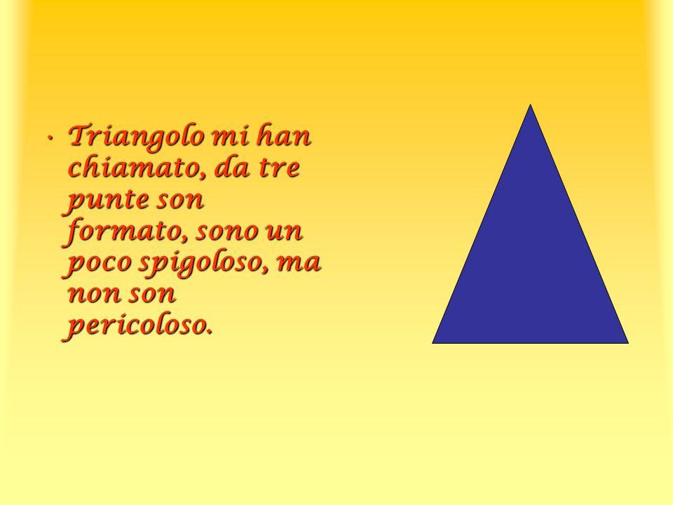 Triangolo mi han chiamato, da tre punte son formato, sono un poco spigoloso, ma non son pericoloso.