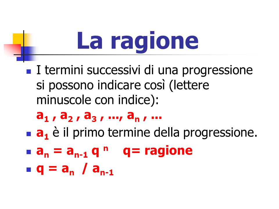 La ragione I termini successivi di una progressione si possono indicare così (lettere minuscole con indice): a1 , a2 , a3 , ..., an , ...