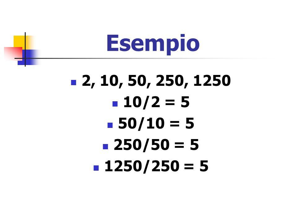 Esempio 2, 10, 50, 250, 1250 10/2 = 5 50/10 = 5 250/50 = 5 1250/250 = 5