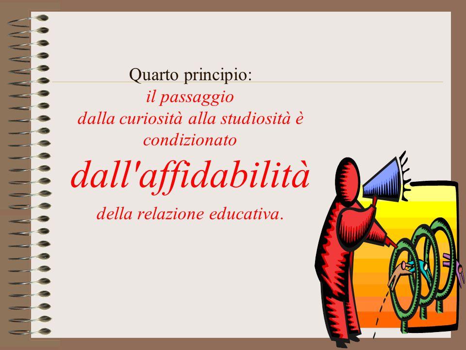 Quarto principio: il passaggio dalla curiosità alla studiosità è condizionato dall affidabilità della relazione educativa.