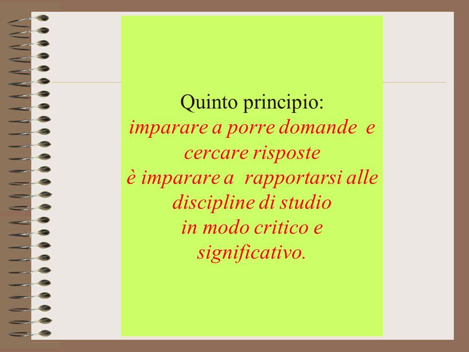 Quinto principio: imparare a porre domande e cercare risposte è imparare a rapportarsi alle discipline di studio in modo critico e significativo.