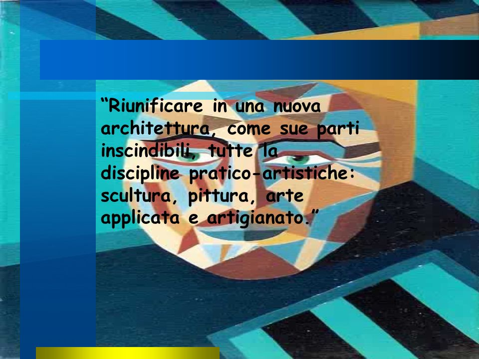 Riunificare in una nuova architettura, come sue parti inscindibili, tutte la discipline pratico-artistiche: scultura, pittura, arte applicata e artigianato.