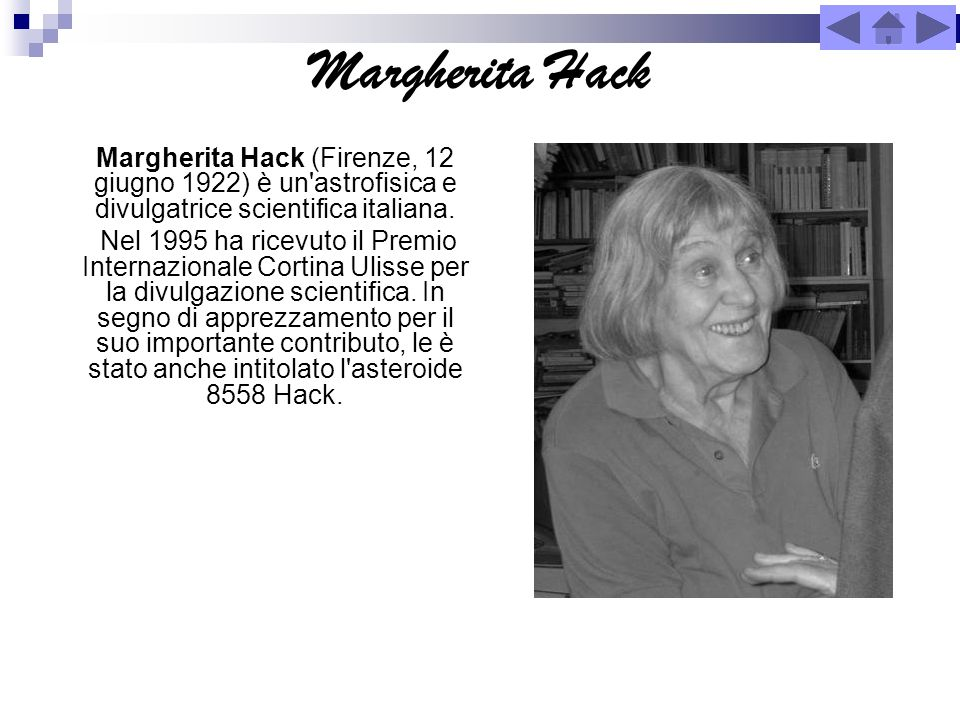 Margherita Hack Margherita Hack (Firenze, 12 giugno 1922) è un astrofisica e divulgatrice scientifica italiana.