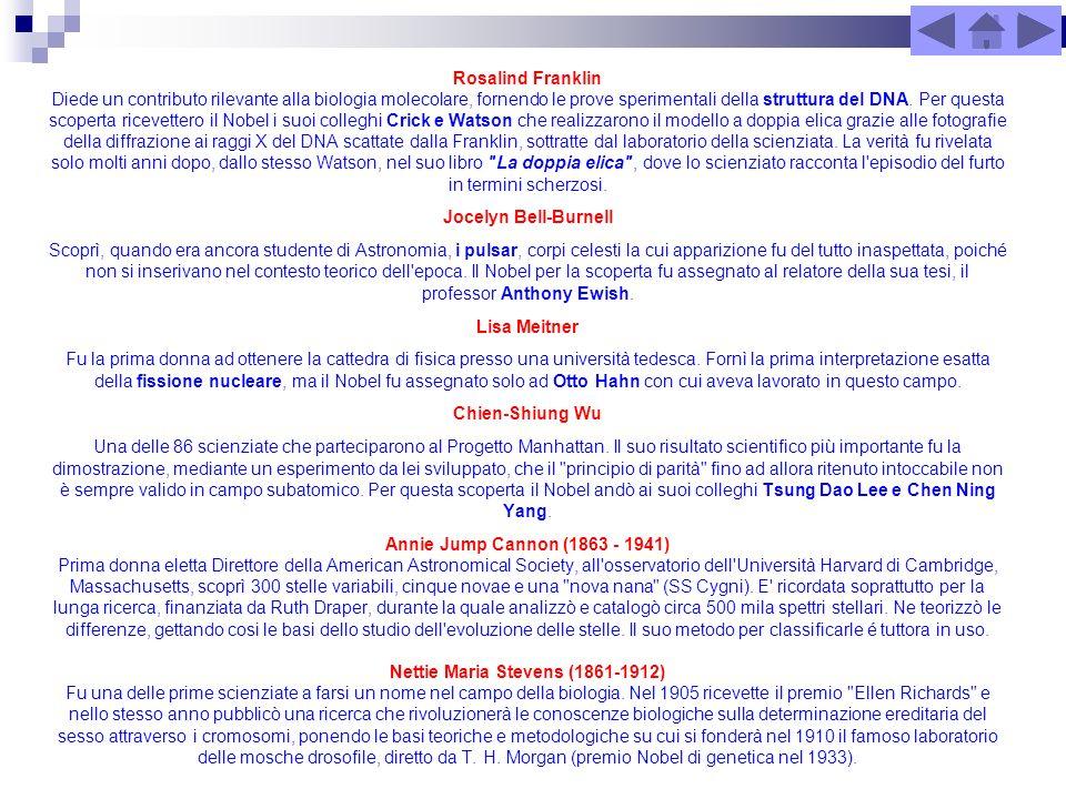 Rosalind Franklin Diede un contributo rilevante alla biologia molecolare, fornendo le prove sperimentali della struttura del DNA. Per questa scoperta ricevettero il Nobel i suoi colleghi Crick e Watson che realizzarono il modello a doppia elica grazie alle fotografie della diffrazione ai raggi X del DNA scattate dalla Franklin, sottratte dal laboratorio della scienziata. La verità fu rivelata solo molti anni dopo, dallo stesso Watson, nel suo libro La doppia elica , dove lo scienziato racconta l episodio del furto in termini scherzosi.