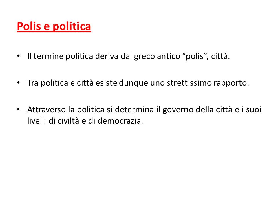 Polis e politica Il termine politica deriva dal greco antico polis , città. Tra politica e città esiste dunque uno strettissimo rapporto.