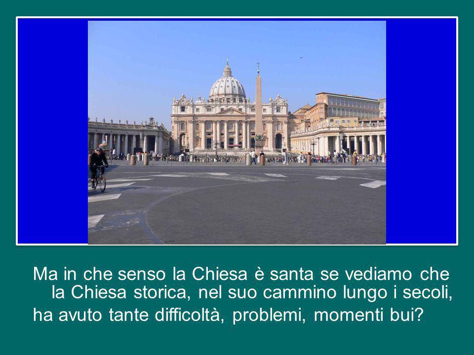 Ma in che senso la Chiesa è santa se vediamo che la Chiesa storica, nel suo cammino lungo i secoli, ha avuto tante difficoltà, problemi, momenti bui