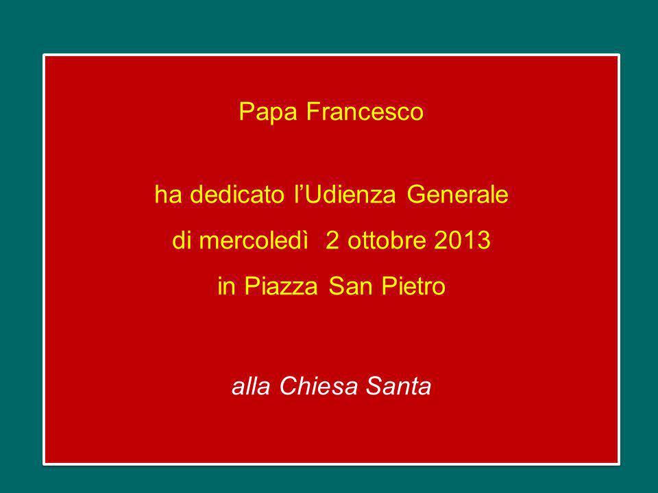 Papa Francesco ha dedicato l'Udienza Generale di mercoledì 2 ottobre 2013 in Piazza San Pietro alla Chiesa Santa
