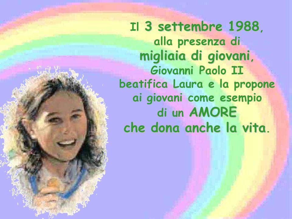 Il 3 settembre 1988, alla presenza di migliaia di giovani, Giovanni Paolo II beatifica Laura e la propone ai giovani come esempio di un AMORE che dona anche la vita.