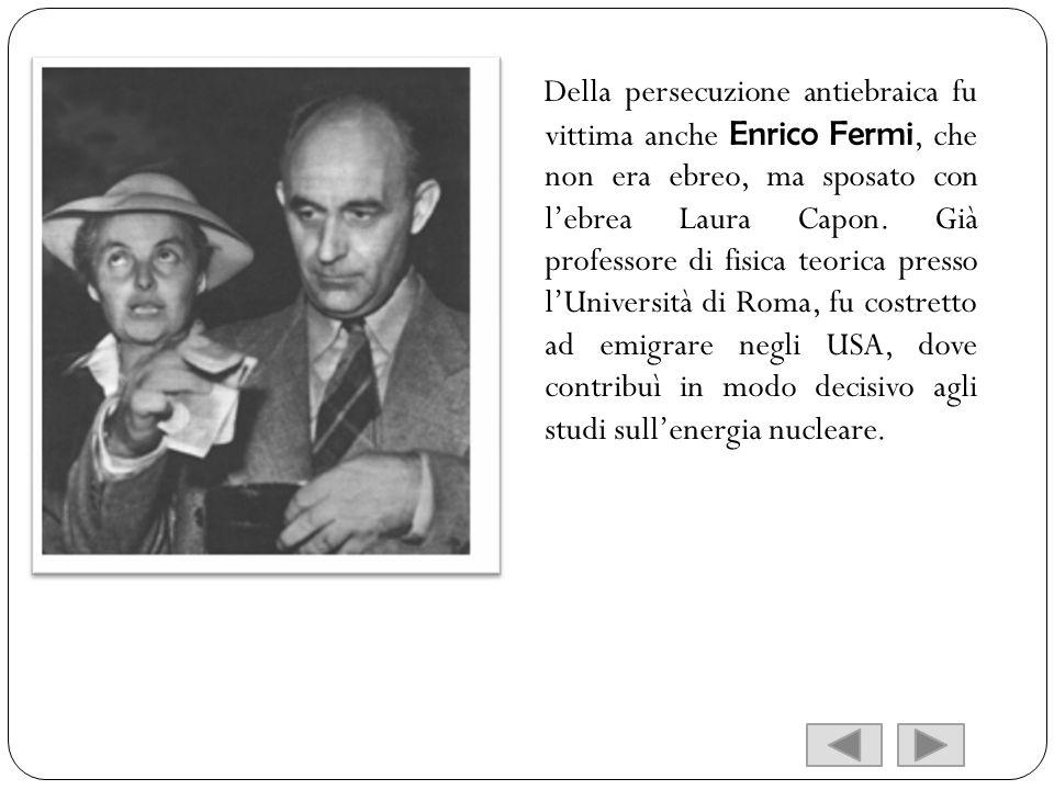 Della persecuzione antiebraica fu vittima anche Enrico Fermi, che non era ebreo, ma sposato con l'ebrea Laura Capon.