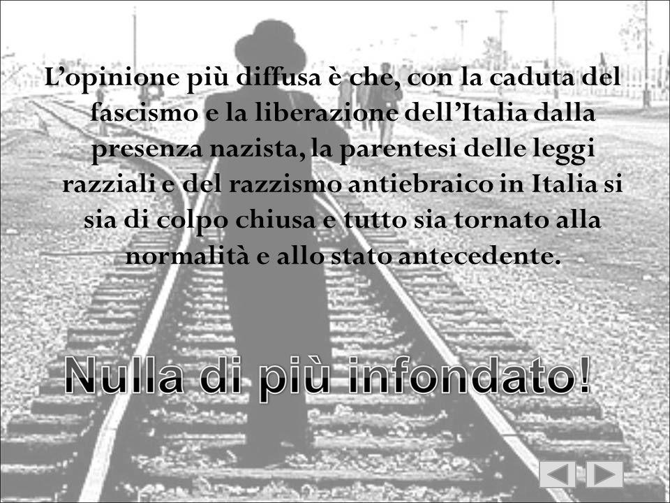 L'opinione più diffusa è che, con la caduta del fascismo e la liberazione dell'Italia dalla presenza nazista, la parentesi delle leggi razziali e del razzismo antiebraico in Italia si sia di colpo chiusa e tutto sia tornato alla normalità e allo stato antecedente.