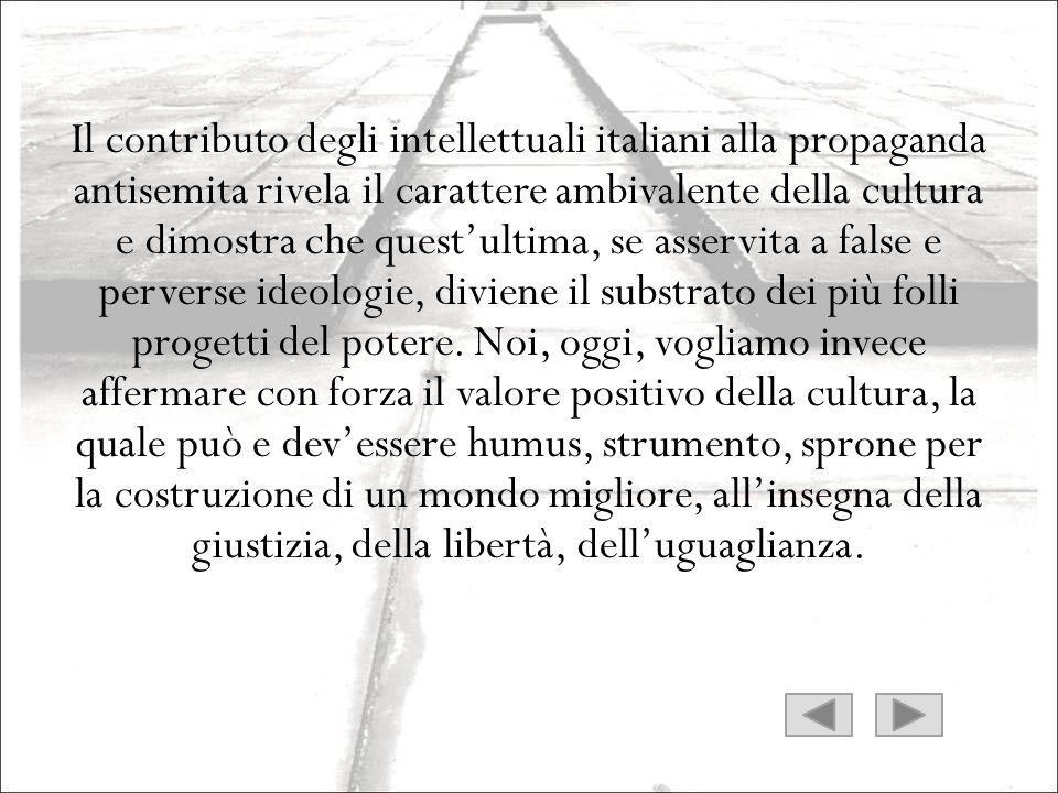 Il contributo degli intellettuali italiani alla propaganda antisemita rivela il carattere ambivalente della cultura e dimostra che quest'ultima, se asservita a false e perverse ideologie, diviene il substrato dei più folli progetti del potere.