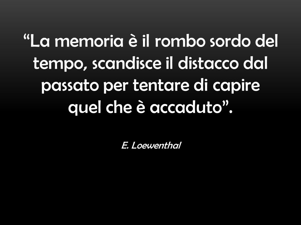 La memoria è il rombo sordo del tempo, scandisce il distacco dal passato per tentare di capire quel che è accaduto .