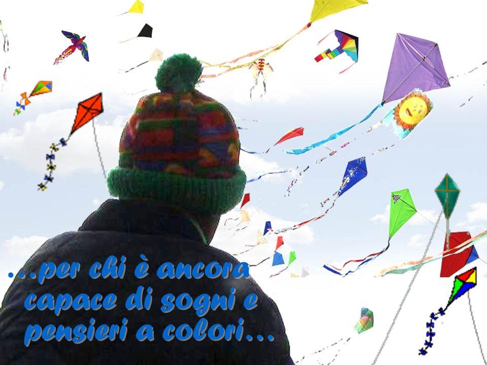 …per chi è ancora capace di sogni e pensieri a colori…