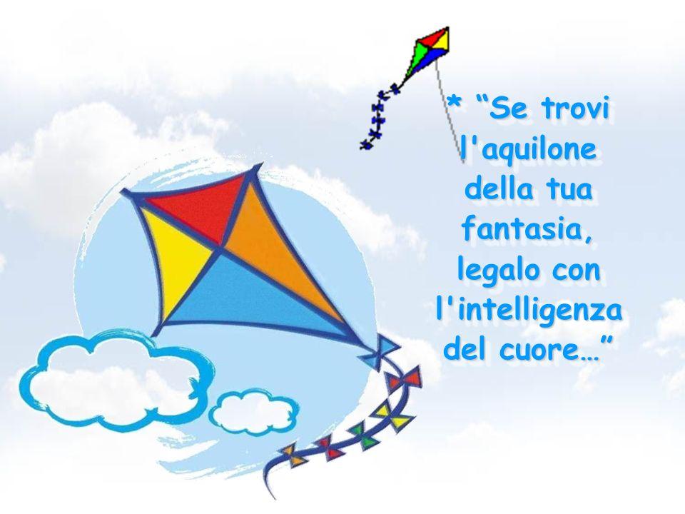* Se trovi l aquilone della tua fantasia, legalo con l intelligenza del cuore…