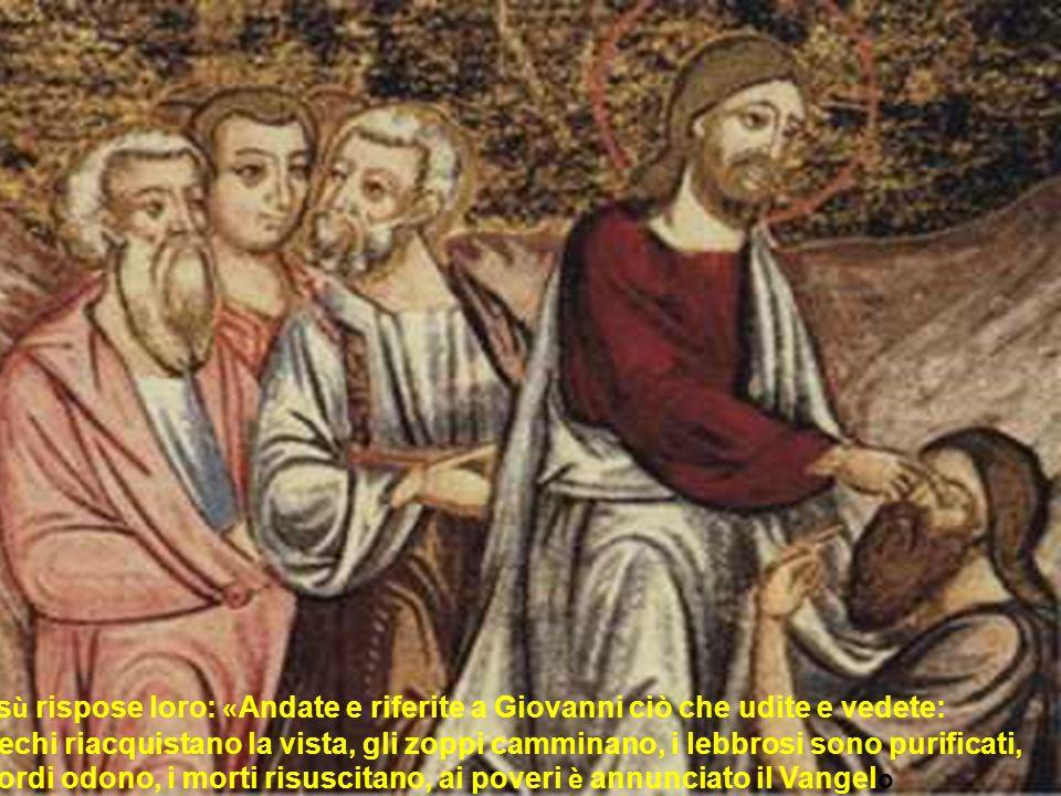Gesù rispose loro: «Andate e riferite a Giovanni ciò che udite e vedete: