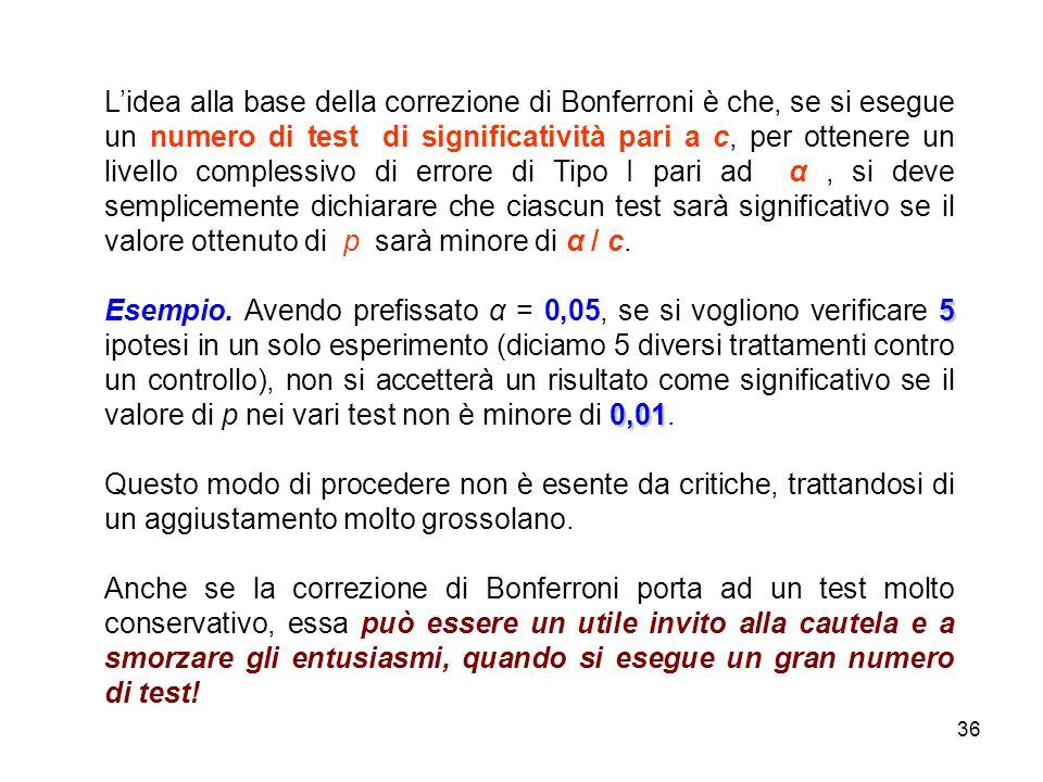 L'idea alla base della correzione di Bonferroni è che, se si esegue un numero di test di significatività pari a c, per ottenere un livello complessivo di errore di Tipo I pari ad α , si deve semplicemente dichiarare che ciascun test sarà significativo se il valore ottenuto di p sarà minore di α / c.