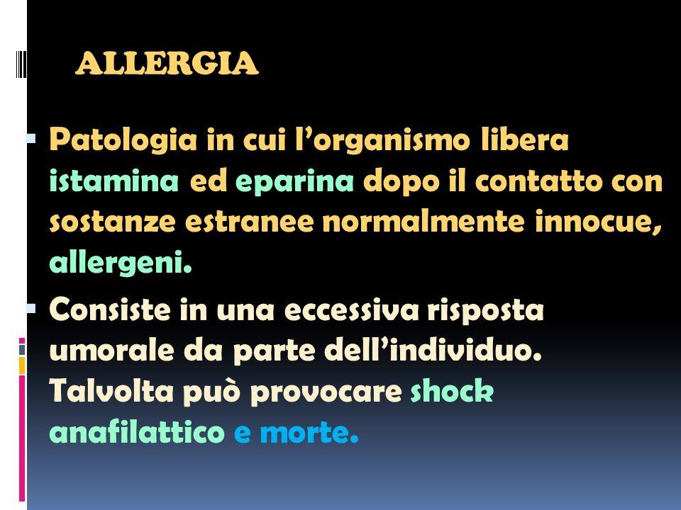 ALLERGIA Patologia in cui l'organismo libera istamina ed eparina dopo il contatto con sostanze estranee normalmente innocue, allergeni.