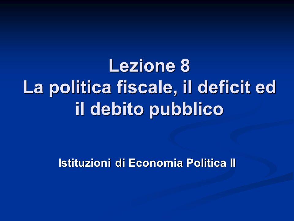 Lezione 8 La politica fiscale, il deficit ed il debito pubblico