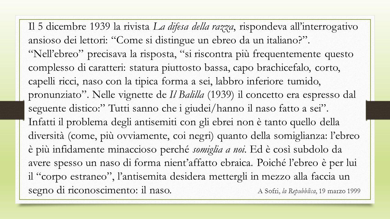Il 5 dicembre 1939 la rivista La difesa della razza, rispondeva all'interrogativo ansioso dei lettori: Come si distingue un ebreo da un italiano .