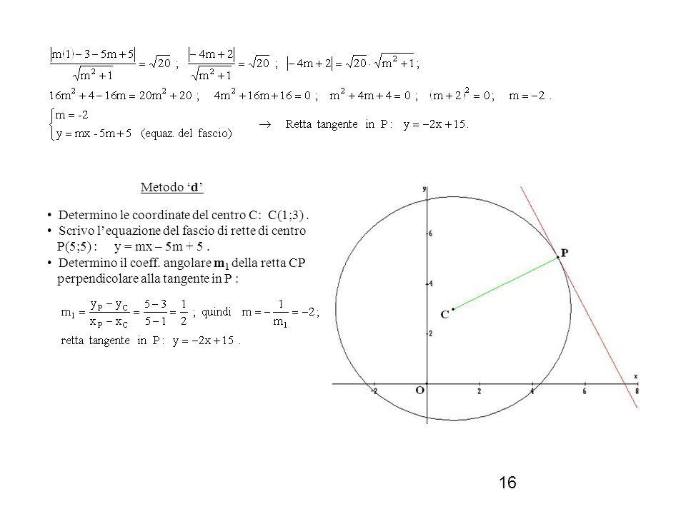 Metodo 'd' Determino le coordinate del centro C: C(1;3) . Scrivo l'equazione del fascio di rette di centro P(5;5) : y = mx – 5m + 5 .