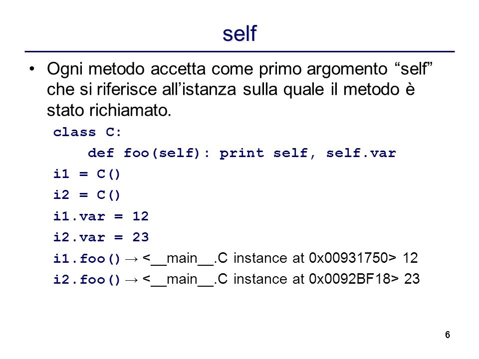 self Ogni metodo accetta come primo argomento self che si riferisce all'istanza sulla quale il metodo è stato richiamato.